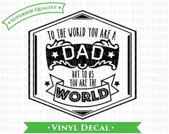 To The World You Are A Dad To Us You Are The World - Father's Day - Best Dad Ever VINYL DECAL