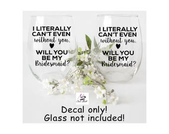 Bridesmaid gifts, I literally can't even without you . Will you be my bridesmaids ?  decals  ( wine glass not included)