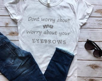 Don't worry about me, worry about your eyebrows - graphic funny Tshirt