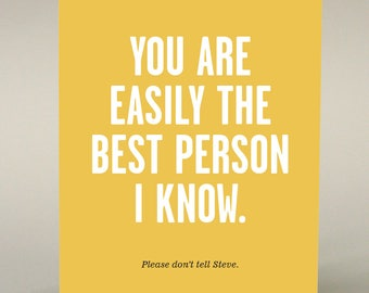 You are easily the best person I know. please don't tell Steve. Greeting card