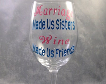 """Sister In Law or Step Sister Wine Glass-""""Marriage Made Us Sisters Wine Made Us Friends"""" Wine Glass. Custom Wine Glass- Sister In Law Gift"""