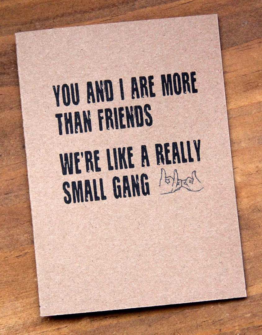 You And I Are More Than Friends. Weu0027re Like A Really Small Gang