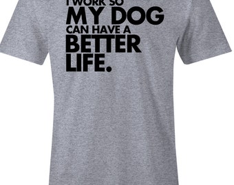Funny Dog Lover Men's T Shirt - I Work So My Dog Can Have A Better Life -  Item 1672