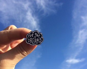 I've got dreams enamel pin. Perfect for anyone who is working towards their dreams. Black and white enamel pin by Outlaws and Skeletons