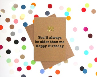 Funny Birthday Card, Funny Sister Birthday Card, Funny Brother Birthday Card: You'll always be older than me. Happy Birthday