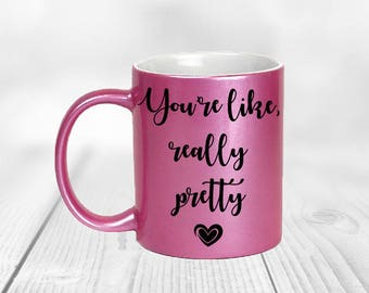You're Like Really Pretty Mug, Coffee Cup, Ceramic Mug, Birthday Gift, Best Friend, Metallic Pink Mug, Funny Coffee Mug, Christmas Gift