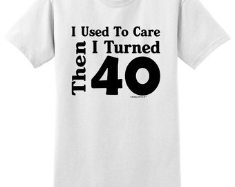 I Used To Care Then I Turned 40 Funny Birthday T-Shirt 2000 - BE-219