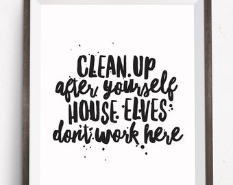Printable Art, Motivational Quote, Clean Up After Yourself House Elves Don't Work Here, Inspirational Print, Typography Quote, Digital Art