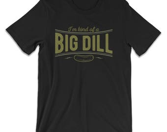 Im Kind Of A Big Dill T-Shirt - Funny Pickle Shirts - Pickle Gifts - Womens & Mens Funny Tshirt - Funny T-Shirts - Pickle Gifts