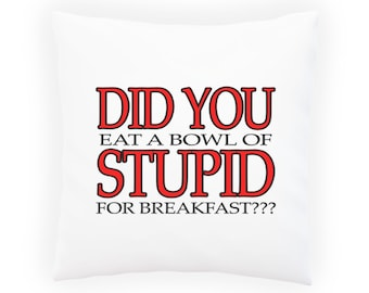 Did You Eat A Bowl Of Stupid ? Pillow Cushion Cover u292p