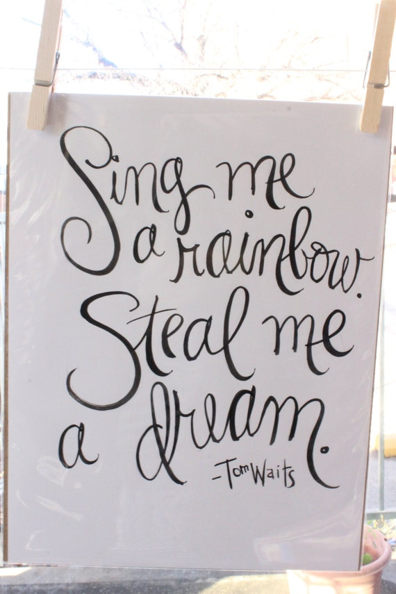 Sing me a rainbow. Steal me a dream. Handlettered Tom Waits