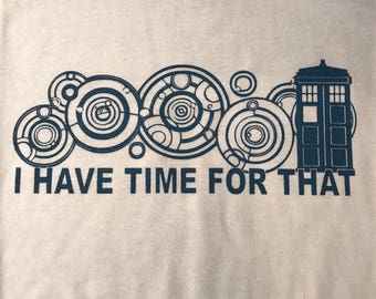 Custom Whovian Doctor Who I have time for that t-shirt
