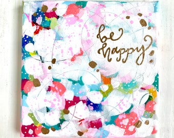 "Original ""Be Happy"" painting with Gold Accents / Gold Calligraphy / Unique, colorful home decor / 8x8 inch original canvas / Inspirational"