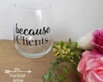Because Clients Stemless Wine Glass/Cocktail Glass/Funny Quote Because Clients Drinking Glass/Attorney Gifts, Insurance Agent Gifts, CEO