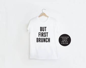 Brunch Shirt, But First Brunch Shirt, Unisex T-Shirt, But First Coffee, But First Champagne, Custom Color Shirt