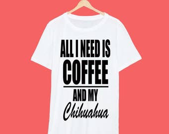 All I Need Is Coffee And My Chihuahua T Shirt