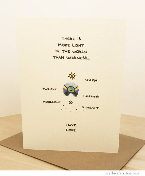 There Is More Light In The World Than Darkness. Have Hope. Cute greeting card, for sentiment, sympathy, & support. Made in Toronto, Canada