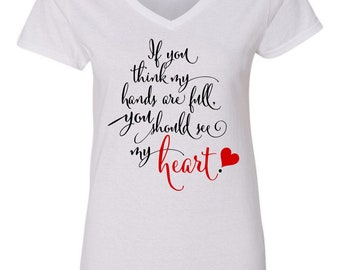 If You Think My Hands Are Full You Should See My Heart Custom Made Tee Up to Size 3x