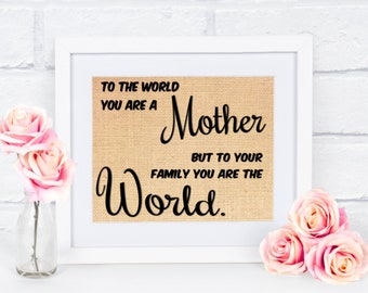 Gift for Mom / Mother's Day Gift / Gift for Mother / Burlap Sign / To the World you are a Mother, but to your Family, You are the World