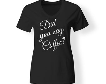 Womens ~ Did you say Coffee? V-neck T shirt