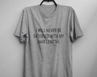 Beauty gift I will never be satisfied with my hair length funny tshirt tumblr graphic tee women tshirts girlfriend gift for her