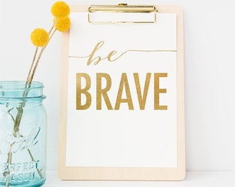 """PRINTABLE Gold Quote Art """"Be BRAVE"""" Print, Gold Foil Inspirational Typography Print, Nursery Office Dorm Decor, Gold Wall Art, Download 8x10"""