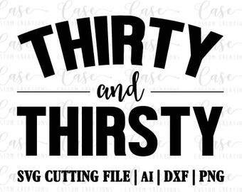 Thirty and Thirsty SVG Cutting File, Ai, Png and Dxf   Instant Download   Cricut and Silhouette   30th Birthday   Birthday   Party