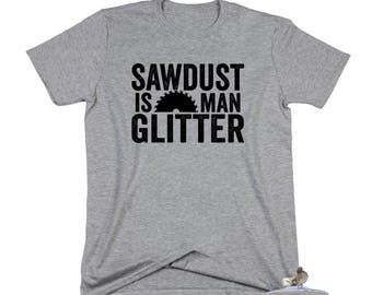 Sawdust Is Man Glitter. Sawdust Shirt. Man Glitter. Woodworking Shirt. Sawdust Is Man Glitter Shirt. Carpenter. Gift For The Woodworker.