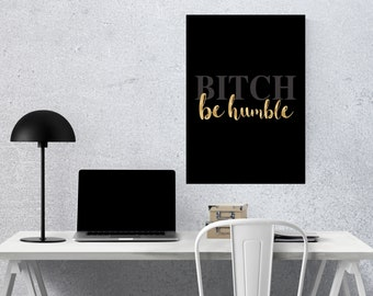 B*tch be humble 11x14, 16x20 wall poster.