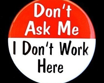 Don't Ask Me I Don't Work Here - Button Pinback Badge 1 1/2 inch