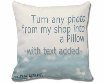 Fine Art Photography Pillow with Text added - for home decor - Choose any photo from my shop