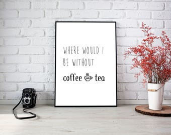 Printable quote poster direct download Where would I be without coffee and tea