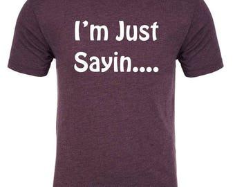 I'M JUST SAYIN - TriBlend t-shirt all sizes many colors