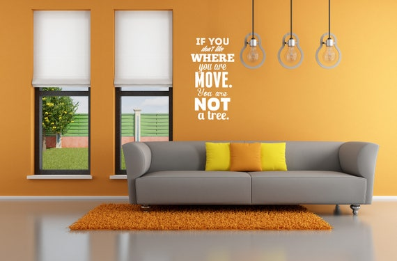 If you don't like where you are, move! You're not a tree, Motivational Vinyl Decal / Sticker collection for wall decor