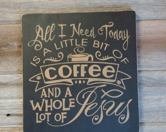 All I Need Today Is A Little Bit Of Coffee And A Whole Lot Of Jesus Wood Sign