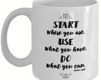 Start Where You Are, Use What You Have, Do What You Can - Mug - Inspirational - Coffee Mug - Christmas Gifts - Birthday Gifts