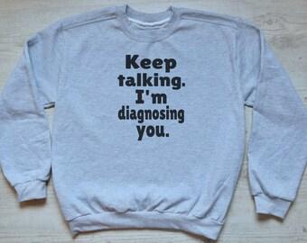 Keep talking I'm diagnosing you sweatshirt slouchy sweater soft vintage womens mens sweatshirt funny sarcastic sweater heather light gray