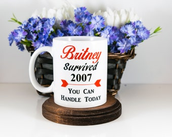 Britney Survived 2007, You Can Handle Today, Funny Britney Mug, Funny Coffee Mug, Britney Spears Mug, Motivational Mug