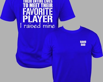 Band Dad Shirt,  Band Dad T shirt, Band Dad T, Meet my Favorite Player, I raised mine. Band DAD  T Shirt  S to 3X