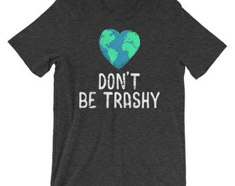 Don't Be Trashy Shirt - Earth Day - Earth Day Shirt - Save The Earth - Earth Shirt - Climate Change Shirt - Earth Day Tee