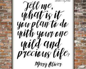 MARY OLIVER QUOTE, Tell Me, What is it you plan to do with your one wild precious life Typography Print, Art, instant download art