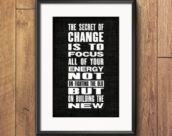 Prrintable art The secret of change is to focus all of your energy not on fighting the old but on building the new Motivational quote print
