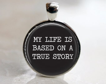 My Life is Based on a True Story Pendant, Necklace or Key Chain - Choice of 4 Bezel Colors