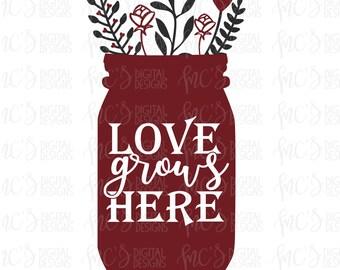 DIGITAL DOWNLOAD; Love Grows Here, Love svg, Valentines day svg, flower svg, mason jar svg, decor svg