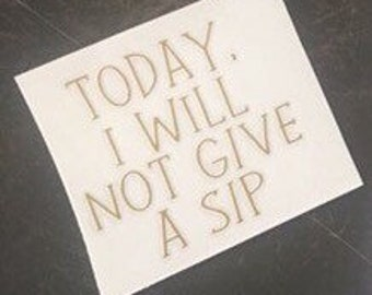 Today I Will Not Give a Sip Decal-Drinking Decal-Sticker-Yeti-Rtic-Sic-Tumbler-Ozark Trail-Orca-Mug-Mom Life-Adult Life-Adult Drink-Sipping