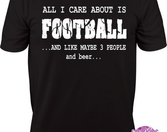 Football Shirt, Funny Shirt, Father's Day, All I care about is FOOTBALL and like maybe three people and BEER funny T Shirt  S to 3X
