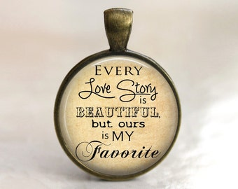 Every Love Story is Beautiful, but Ours is my Favorite - Pendant, Necklace or Key Chain - Choice of Bezel Color