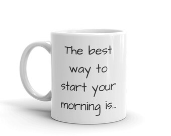 The Best Way To Start Your Morning Is... || Quotes || White & Glossy || Coffee Mug