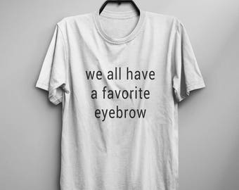 We all have a favorite eyebrow Funny tshirts womens graphic tees mens gift women inspirational t-shirt funny t shirts with saying