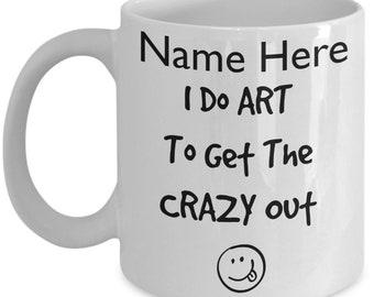 Artist Mug, I Do Art To Get The Crazy Out Coffee Mug, Artist Gift, Funny Artist Cup, Funny Craft Mug Funny Painters Mug, Gift for Him or Her